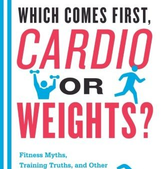 Which-Comes-First-Cardio-or-Weights-Fitness-Myths-Training-Truths-and-Other-Surprising-Discoveries-from-the-Science-of-Exercise-0